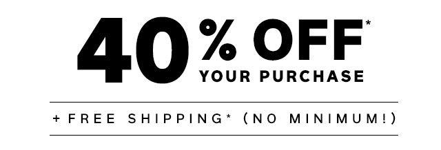 40% OFF* YOUR PURCHASE + FREE SHIPPING* (NO MINIMUM!)