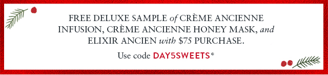 Free deluxe Sample of Crme Ancienne Infusion, Crme Ancienne Honey Mask, and Elixir Ancien with $75 purchase.  Use code DAY5SWEETS*