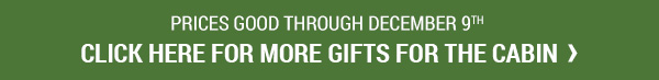 Prices Good Through December 9, 2017. Click For More Gifts For The Cabin.