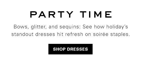 Party Time. See how holiday's standout dresses hit refresh on soire staples. Shop Dresses.