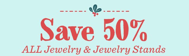 Last 4 Days - Save 50% All Jewelry & Jewelry Stands