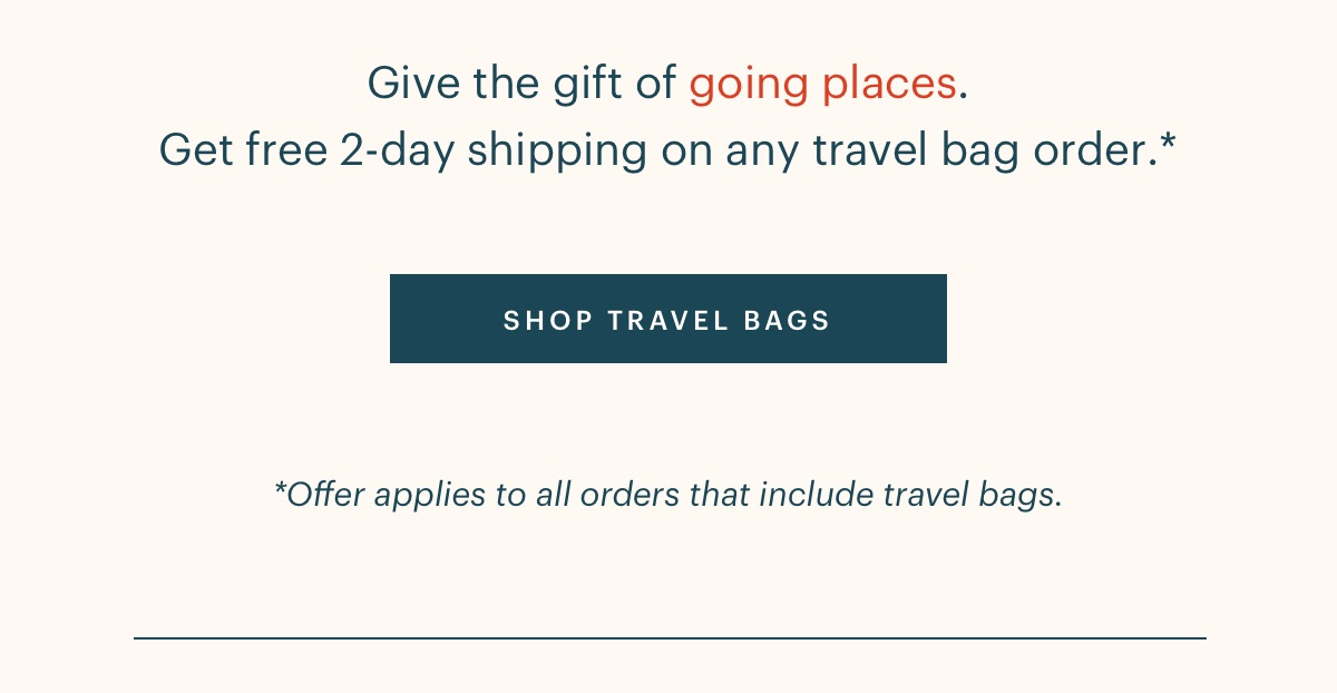 Give the gift of going places. Get free 2-day shipping on any travel bag order.