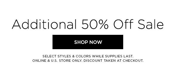 Additional 50% Off Sale   SHOP NOW >   SELECT STYLES & COLORS WHILE SUPPLIES LAST. ONLINE & U.S. STORE ONLY. DISCOUNT TAKEN AT CHECKOUT.