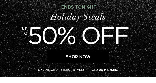 ENDS TONIGHT   Holiday Steals up to 50% Off   SHOP NOW >   ONLINE ONLY. SELECT STYLES. PRICED AS MARKED.
