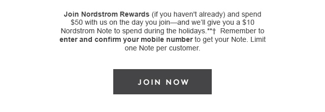 Join Nordstrom Rewards (if you haven't already) and spend $50 with us on the day you join-and we'll give you a $10 Nordstrom Note to spend during the holidays. **Remember to enter and confirm your mobile number to get your Note. Limit one Note per customer. | Join Now
