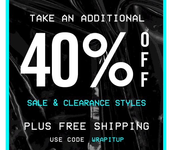 TAKE AN ADDITIONAL 40% OFF SALE & CLEARANCE STYLES! Use code WRAPITUP at checkout.
