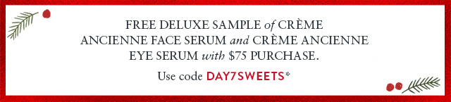Free deluxe sample of Crme Ancienne Face Serum and Crme Ancienne Eye Serum with $75 purchase.  Use code DAY7SWEETS*