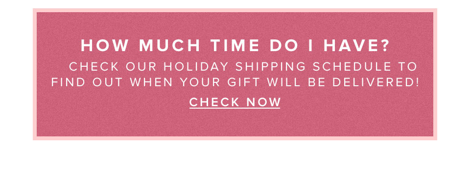 How much time do I have? Check our holiday shipping schedule to find out when your gift will be delivered!