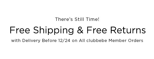 There's Still Time!   Free Shipping & Free Returns with Delivery Before 12/24 on All clubbebe Member Orders   NOT EARNING REWARDS YET? SIGN UP NOW >