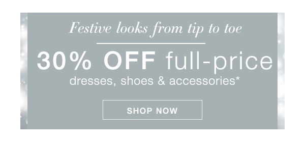 30% OFF FULL-PRICE - DRESSES, SHOES, & ACCESSORIES* >