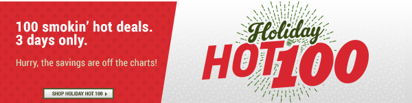 Holiday Hot 100! 100 smokin' hot deals. 3 days only.