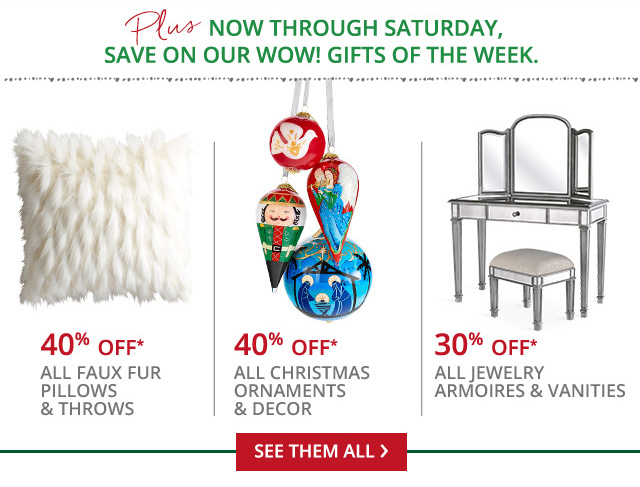 40% off* all faux fur pillows and throws, 40% off* all Christmas ornaments and dcor, 30% off* all jewelry armoires and vanities