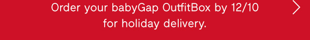 Order your babyGap OutfitBox by 12/10 for holiday deliver.