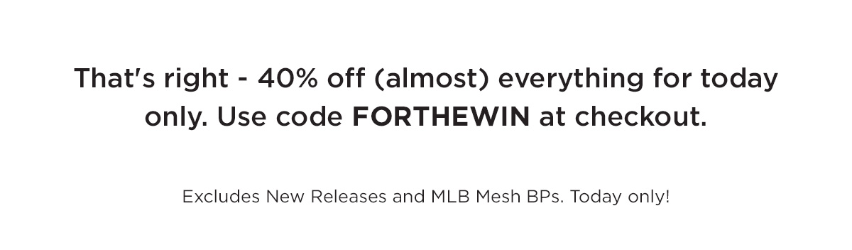 That's right - 40% off (almost) everything for today only. Use code FORTHEWIN at checkout.