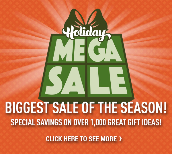Holiday Mega Sale. Biggest Sale of the Season! Special Savings on Over 1,000 Great Gift Ideas!