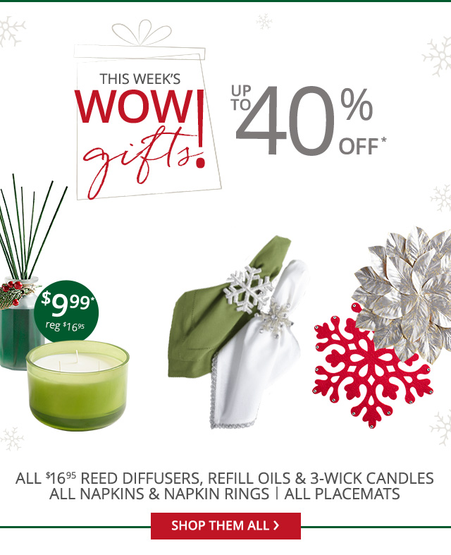 Up to 40% off*! All $9.99 on regular price $16.95 reed diffusers, refill oils and 3-wick candles. UP to 40% off all napkins, napkin rings and all placemats.
