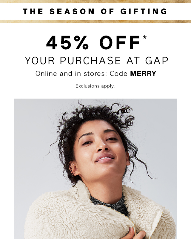 THE SEASON OF GIFTING | 45% OFF* YOUR PURCHASE AT GAP