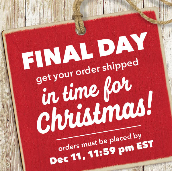 FINAL DAY. Get your Order Shipped in Time for Christmas. Orders must be placed by Dec 11. 11:59pm ET.
