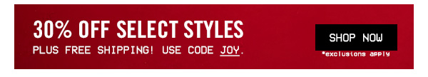 30% OFF PLUS FREE SHIPING! USE CODE JOY. SHOP NOW. EXCLUSIONS APPLY.