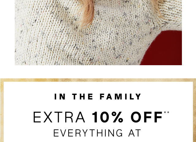 IN THE FAMILY | EXTRA 10% OFF** EVERYTHING AT