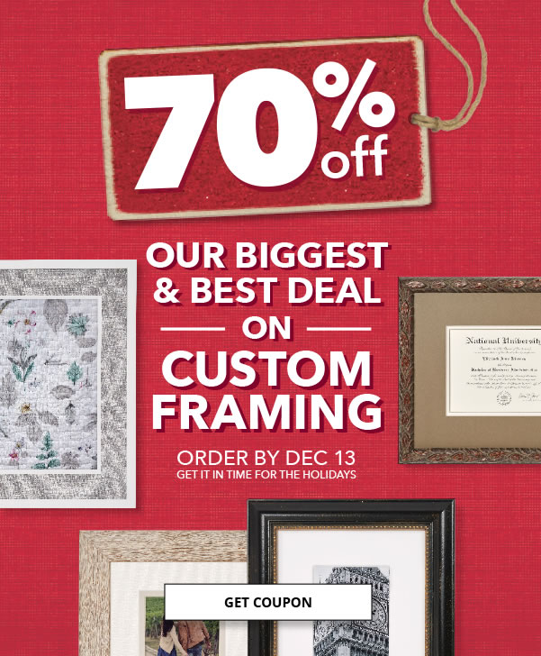 70 percent off Your Entire Custom Framing Order. Entire Stock of 450 Frames and 5 Distinctive Collections. Times Running Out. Order by December 13 to get it in time for the Holiday.
