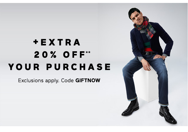 + EXTRA 20% OFF** YOUR PURCHASE | Exclusions apply. Code GIFTNOW