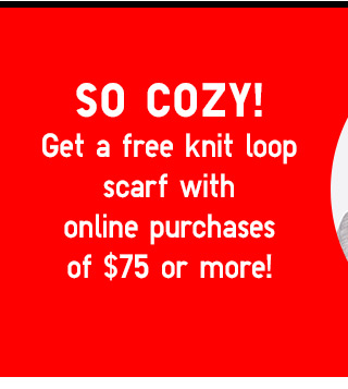 FREE KNIT LOOP SCARF with purchases of $75 or more!