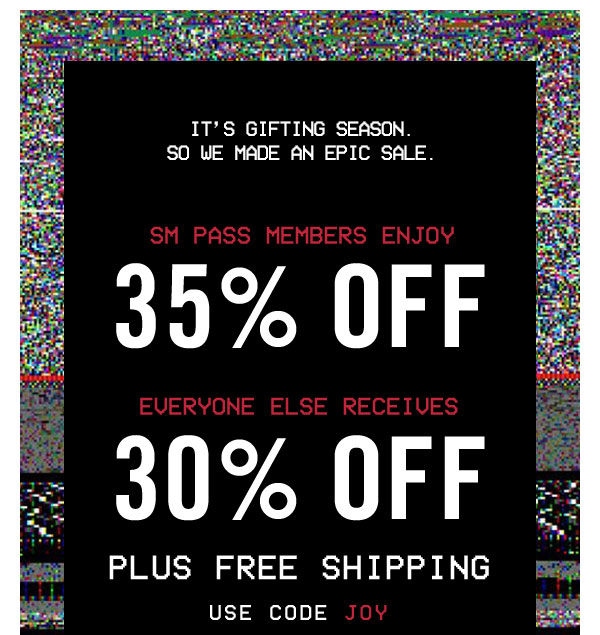 It's gifting season. So we made an epic sale. SM PASS Members enjoy 35% OFF. Everyone else receives 30% OFF plus free shipping. Use code JOY at checkout!