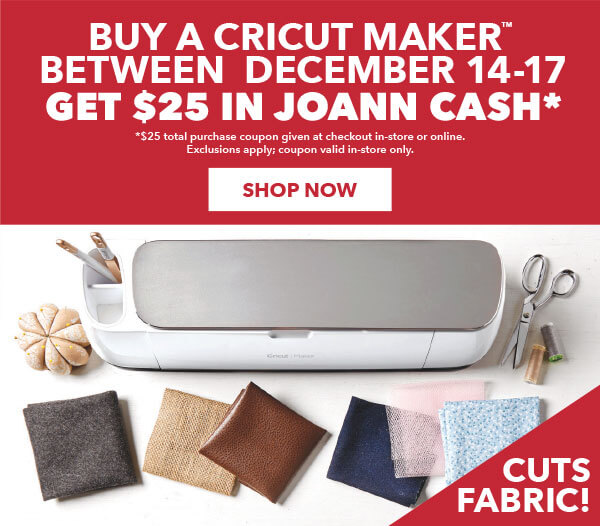 Buy a Cricut Maker between Dec 14-17, get $25 in JOANN CASH. $25 total purchase coupon given at checkout in-store or via email online. Exclusions apply. coupon valid in-store only.