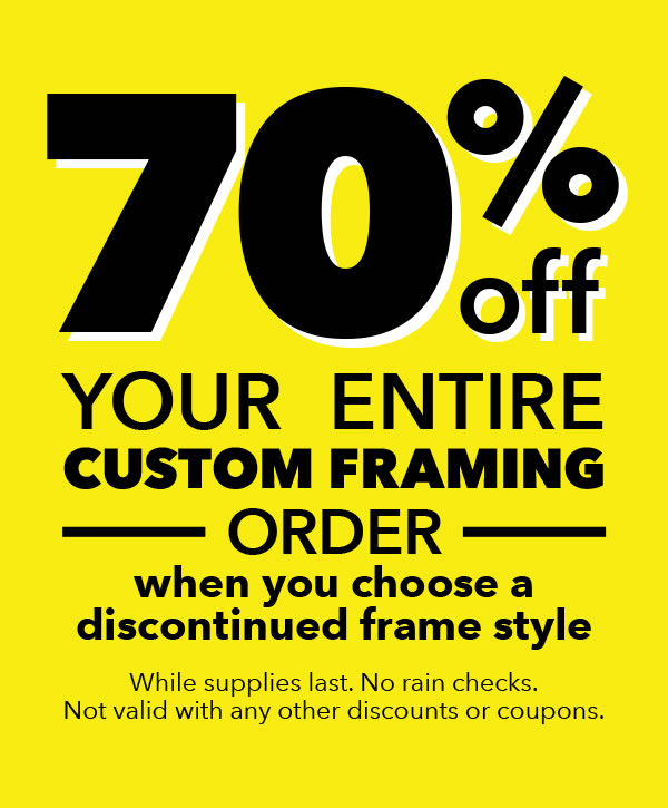 70% off your entire custom framing order when you choose a discontinued frame style. While supplies last, no rain checks. Not valid with any other discounts or coupons.