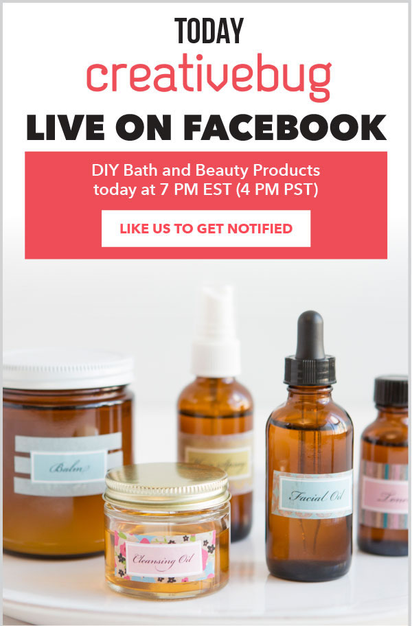 TODAY at Creativebug, Live on Facebook - DIY Bath and Beauty Products. Today at 7pm est, 4pm pst. LIKE US TO GET NOTIFIED.