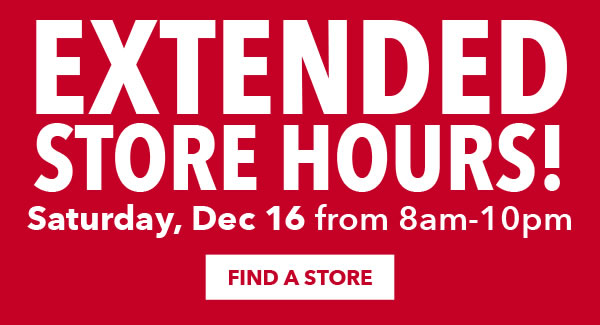 Extended store hours! Saturday, Dec 16 from 8am to 10pm. FIND A STORE.