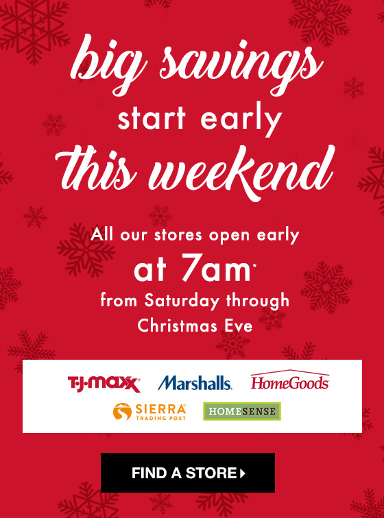 big savings start early this weekend all our stores open early at 7am from saturday - Marshalls Hours Christmas Eve