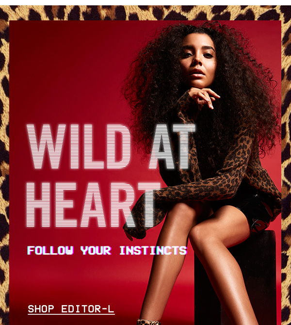 Wild at Heart: Follow your Instincts. Shop EDITOR-L