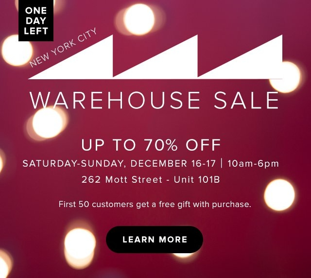 Sat & Sun New York City | Warehouse Sale | Up to 70% off | Saturday-Sunday, December 16-17 | 10am-6pm 262 Mott St - unitt 101B | First 50 customers get a free gift with purchase. Learn More.