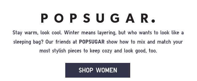 Our friends at POPSUGAR show how to mix and match your most stylish pieces to keep cozy and look good, too.  SHOP WOMEN
