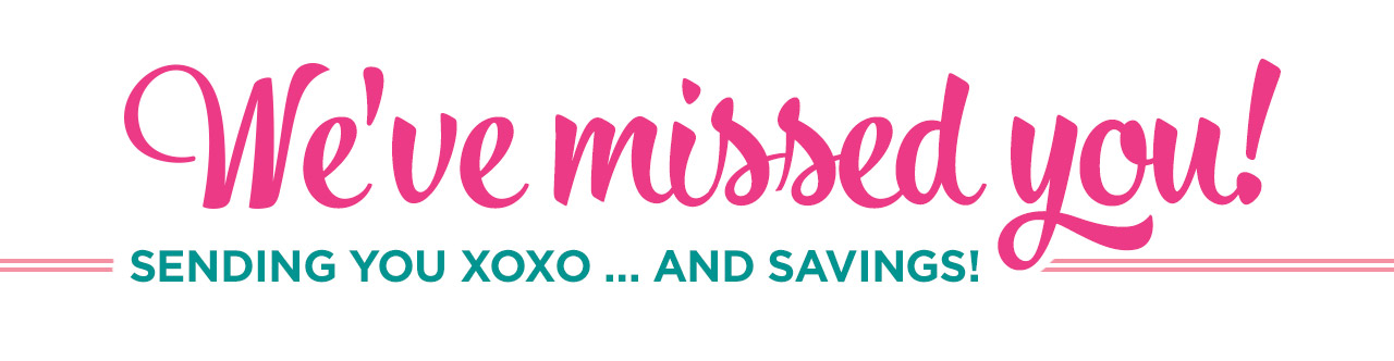 We've missed you! Sending you XOXO... and savings!