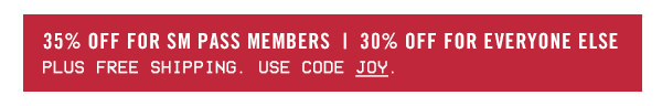 35% OFF for SM PASS Members plus free shipping | 30% OFF for everyone else plus free shipping. Use code JOY at checkout!