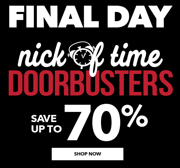 Final Day. Nick of the time doorbusters. save up to 70 percent. Shop now.
