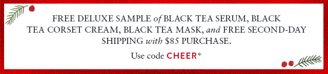 Free deluxe sample of Black Tea Serum, Black  Tea Corset Cream, Black Tea Mask, and free Second-day Shipping with $85 purchase. Use code CHEER*