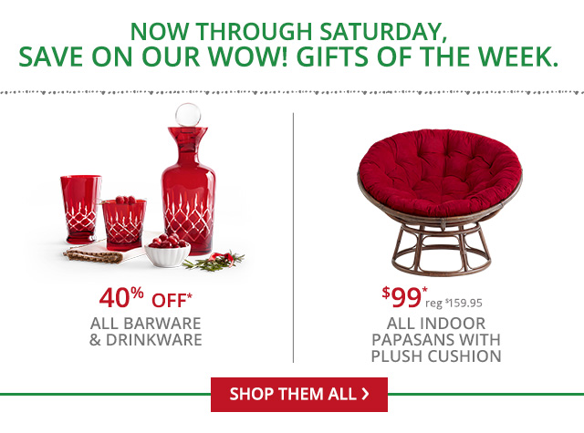 Now through Saturday, 40% off all barware and drikware and $99 reg $159.95 all indoor papasans with Plush cushion