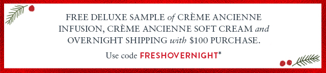 Free Deluxe Sample of Crme Ancienne  Infusion, Crme Ancienne Soft Cream, and Overnight Shipping with $100 purchase.Use code FRESHOVERNIGHT*