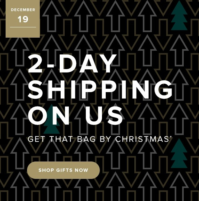 Dec 18 | 2-Day Shipping on us | Get that bag by Christmas* Shop Gifts Now