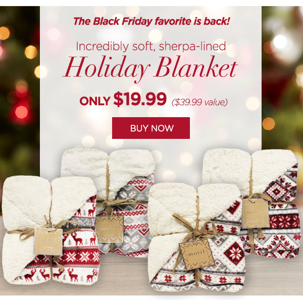 The Black Friday favorite is back! Get this incredibly soft sherpa-lined Holiday Blanket before they're gone! Only $19.99* ($39.99 value) Buy now.
