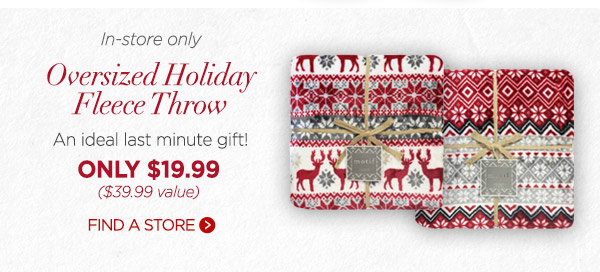 IN STORE ONLY- Oversized Holiday Fleece Throw- An ideal last minute gift only $19.99 ($39.99 value) Find a store.