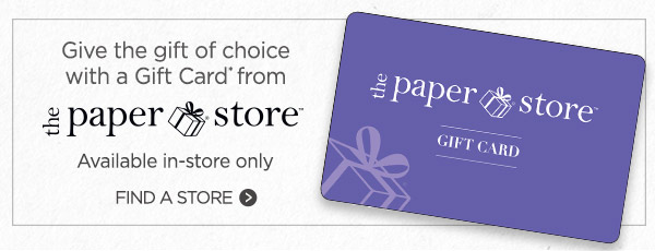 Give the gift of choice with a gift card* From The Paper Store. Available in-store only. Find your store.