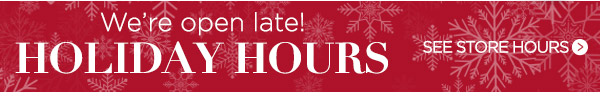 We're open late! See holiday store hours.