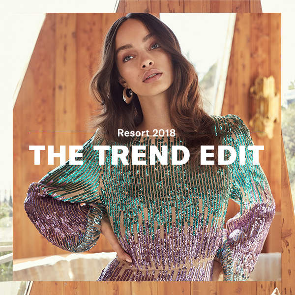 Resort 2018 - The Trend Edit - Our guide to the best looks of the season.
