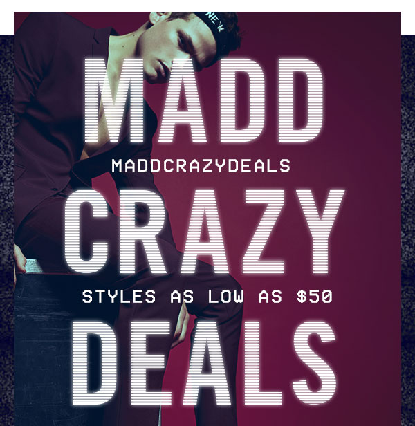 MADD CRAZY DEALS: Styles as low as $50