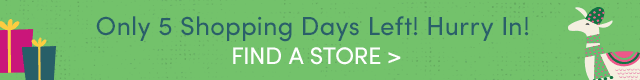 Only 5 Shopping Days Left! Hurry In! FIND A STORE